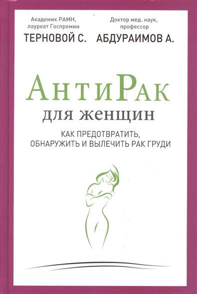 Терновой С., Абдураимов А. Антирак для женщин. Как предотвратить, обнаружить и вылечить рак груди