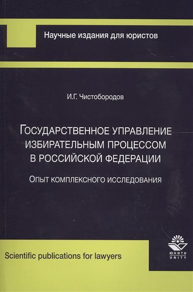 Чистобородов И. Государственное управление избирательным процессом в Российской Федерации. Опыт комплексного исследования