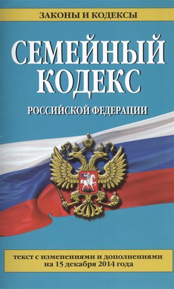 Семейный кодекс Российской Федерации. Текст с изменениями и дополнениями на 15 декабря 2014 года