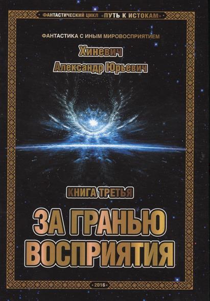 Хиневич А. Фантастический цикл Путь к истокам. Книга третья. За гранью восприятия