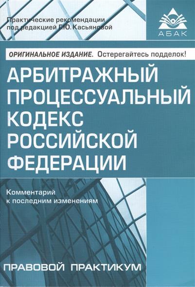 Арбитражный процессуальный кодекс Российской Федерации. Комментарий к последним изменениям. Издание шестое, переработанное и дополненное