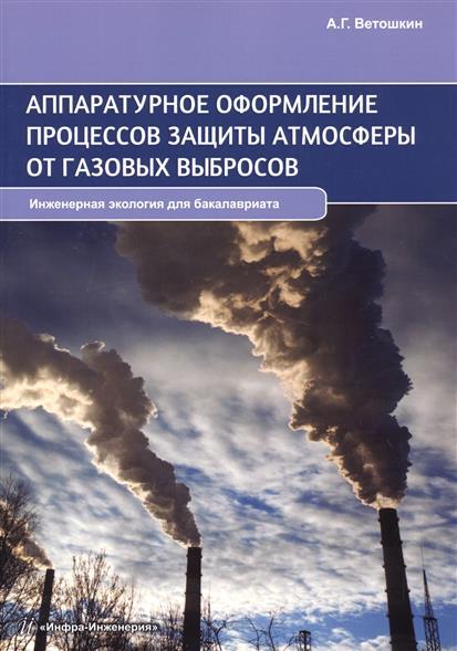 Ветошин А. Аппаратурное оформление процессов защиты атмосферы от газовых выбросов. Инженерная экология для бакалавриата