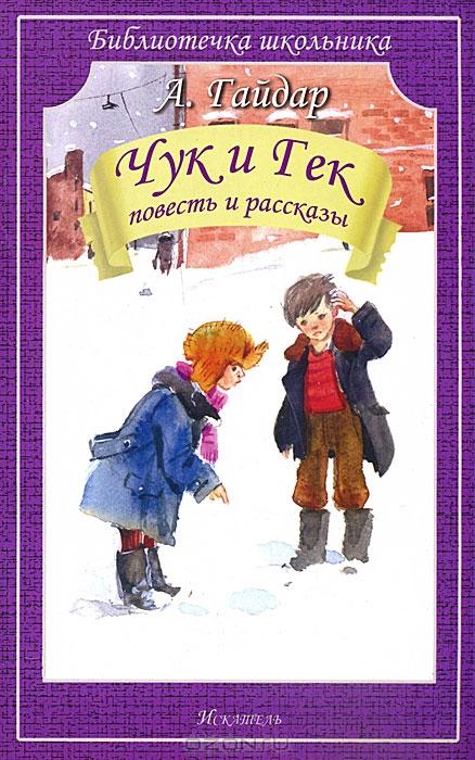 Гайдар А. Чук и Гек ISBN: 9785000340110 гайдар а чук и гек рассказы
