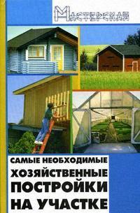 Кузнецов И. Самые необходимые хозяйственные постройки на участке назарова в современные хозяйственные постройки и обустройство участка