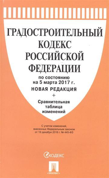 Градостроительный кодекс Российской Федерации по состоянию на 5 марта 2017 г. (новая редакция) + сравнительная таблица изменений