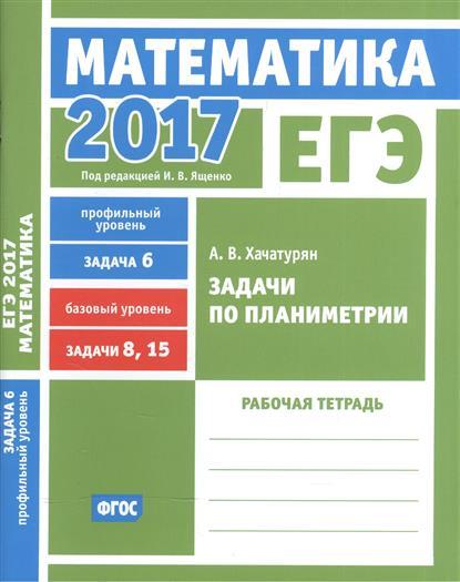 ЕГЭ 2017. Математика. Задачи по планиметрии. Задача 6 (профильный уровень). Задачи 8 и 15 (базовый уровень). Рабочая тетрадь