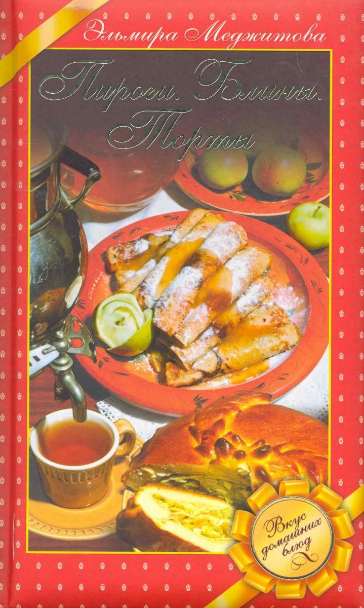 Фото - Меджитова Э. Пироги Блины Торты Вкус домашних блюд меджитова э вкус праздничной кухни