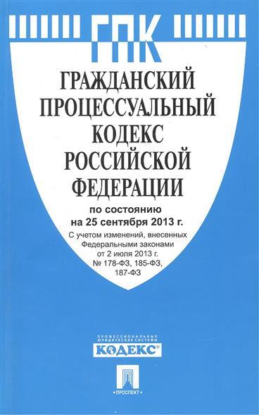Гражданский процессуальный кодекс Российской Федерации по состоянию на 25 сентября 2013 г. С учетом изменений, внесенных Федеральными законами от 2 июля 2013 г. № 178-ФЗ, 185-ФЗ, 187-ФЗ