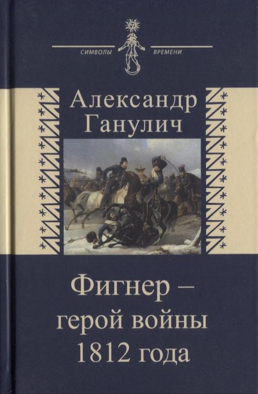 Ганулич А. Фигнер - герой войны 1812 года александр ткаченко герои войны 1812 года
