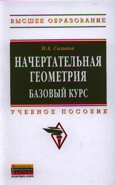 Сальков Н. Начертательная геометрия. Базовый курс. Учебное пособие талалай п начертательная геометрия на примерах
