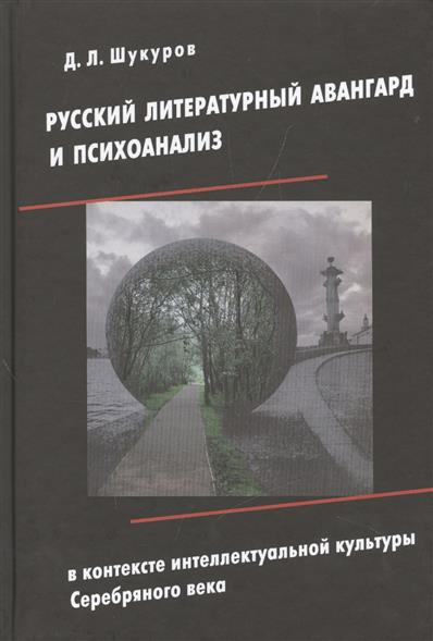 Шукуров Д. Русский литературный авангард и психоанализ в контексте интеллектуальной культуры Серебряного века