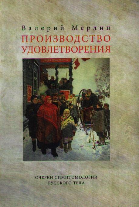 Производство удовлетворения. Очерки симптомологии русского тела