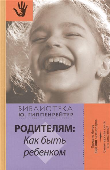 Гиппенрейтер Ю. (сост.) Родителям: как быть ребенком. Хрестоматия гиппенрейтер ю сост родителям как быть ребенком хрестоматия