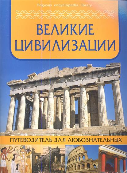 Морозова О. (ред.) Великие цивилизации. Путеводитель для любознательных