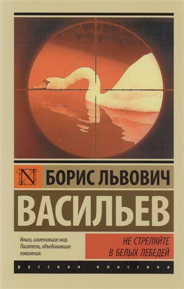 Васильев Б. Не стреляйте в белых лебедей ISBN: 9785171045494 не стреляйте белых лебедей