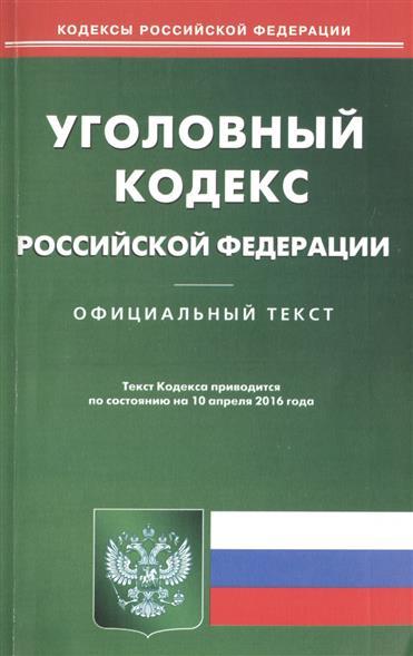 Уголовный кодекс Российской Федерации. Официальный текст. Текст Кодекса приводится по состоянию на 10 апреля 2016 года