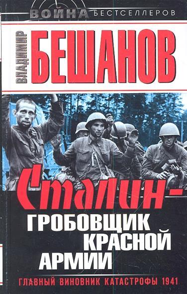 Бешанов В. Сталин - гробовщик Красной Армии. Главный виновник катастрофы 1941
