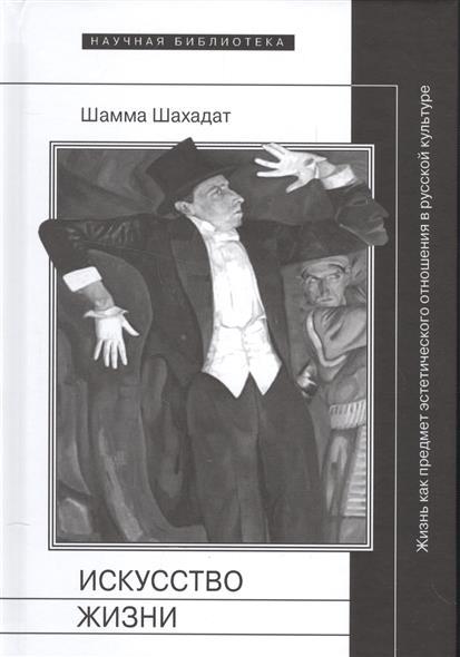 Искусство жизни. Жизнь как предмет эстетического отношения в русской культуре XVI-XX веков