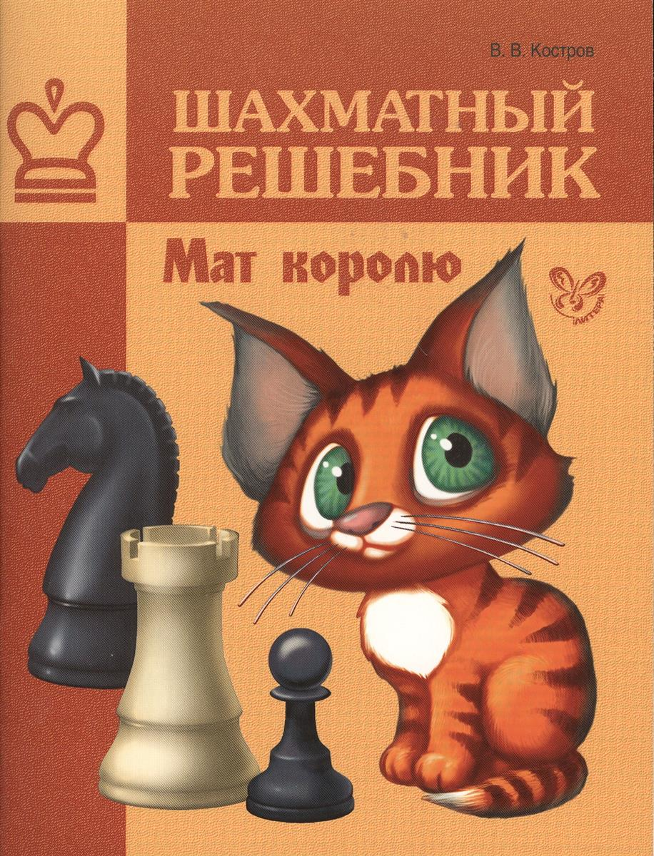 Костров В. Шахматный решебник. Мат королю ISBN: 9785407003700
