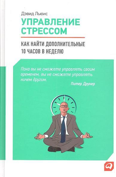 Льюис Д. Управление стрессом. Как найти дополнительные 10 часов в неделю управление стрессом для делового человека