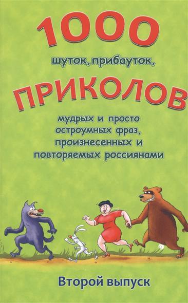 1000 шуток, прибауток, приколов, мудрых и просто остроумных фраз, произнесенных и повторяемых россиянами. Второй выпуск