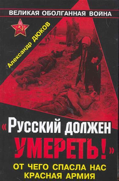 Дюков А. Русский должен умереть От чего спасла нас Красная Армия