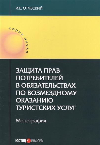 Отческий И. Защита прав потребителей в обязательствах по возмездному оказанию туристских услуг. Монография