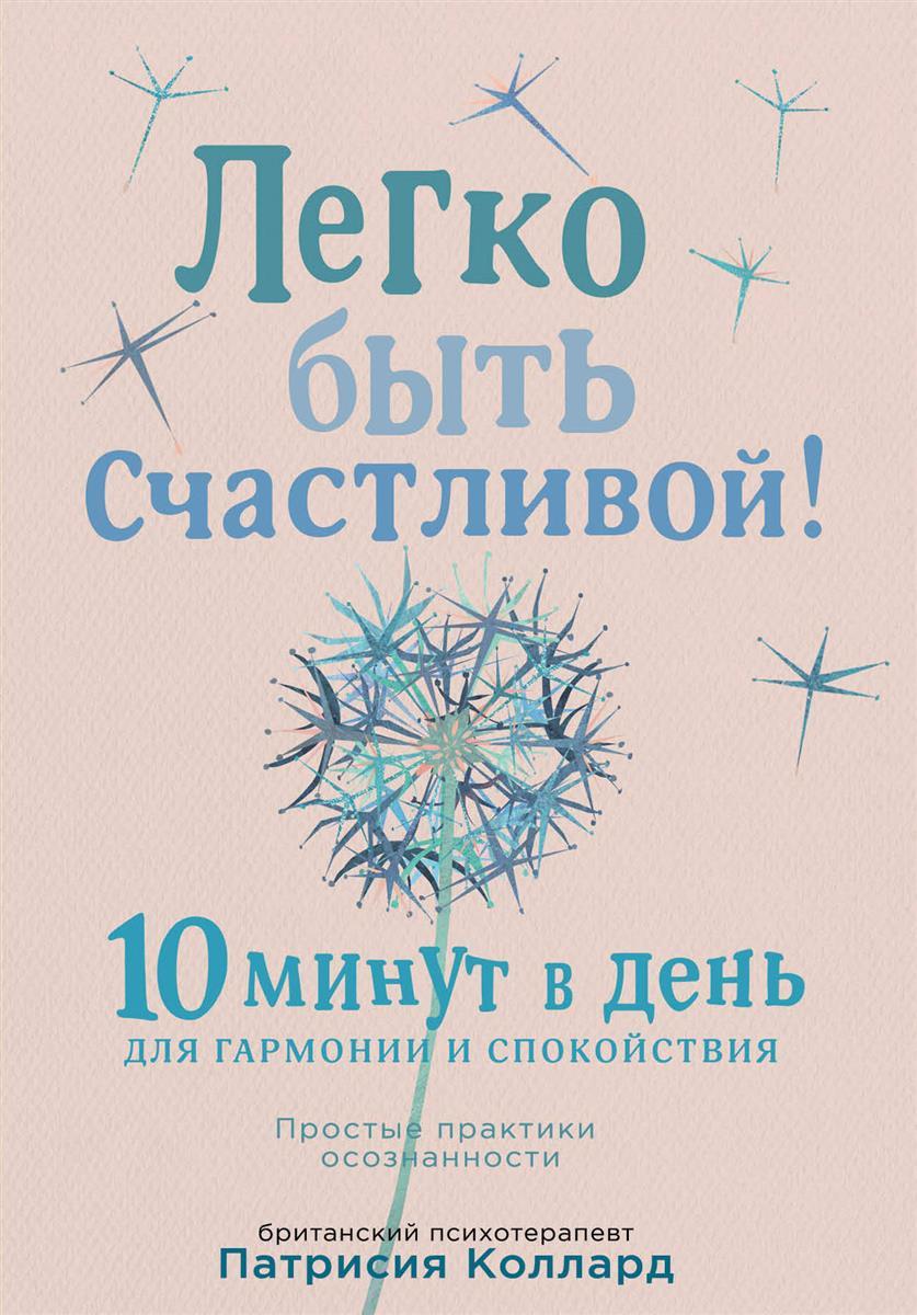 Коллард П. Легко быть счастливой! 10 минут в день для гармонии и спокойствия ISBN: 9785040890064 путешествие среди созвездий найди свой мир гармонии и спокойствия