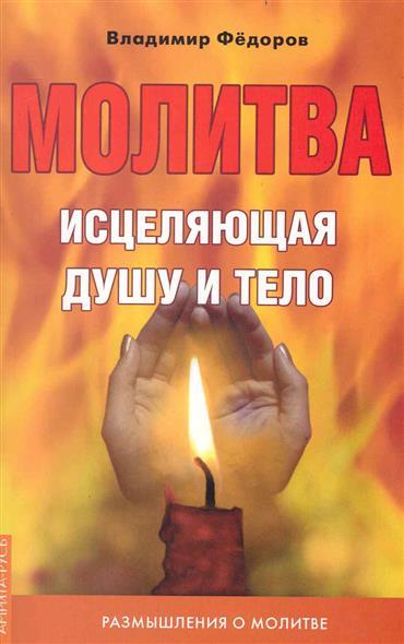 Федоров В. Молитва исцеляющая душу и тело Размышления о молитве детям о молитве