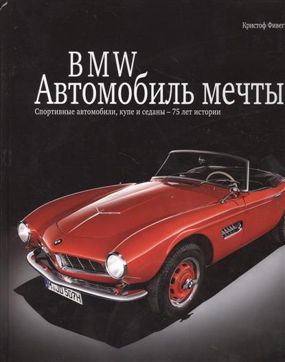 BMW. Автомобиль мечты. Спортивные автомобили, купе и седаны - 75 лет истории
