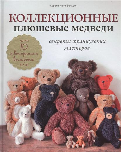 Аоно Бильсон Х. Коллекционные плюшевые медведи. Секреты французских мастеров плюшевые медведи 180см недорого