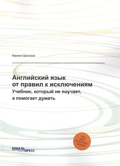 Шатилов К. Английский язык: от правил к исключениям. Учебник, который не поучает, а помогает думать