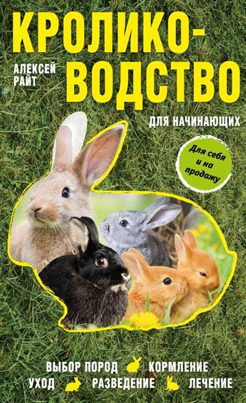 Кролиководство для начинающих. Для себя и на продажу