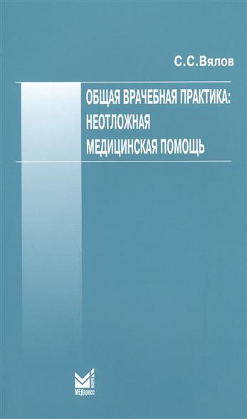 Вялов С. Общая врачебная практика: неотложная медицинская помощь цены онлайн