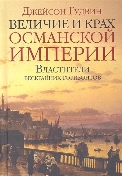 Гудвин Дж. Величие и крах Османской империи. Властители бескрайних горизонтов
