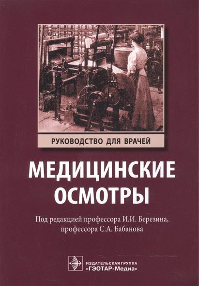 Березин И., Бабанов С. (ред.) Медицинские осмотры. Руководство для врачей