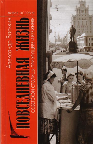 Васькин А. Повседневная жизнь советской столицы при Хрущеве и Брежневе