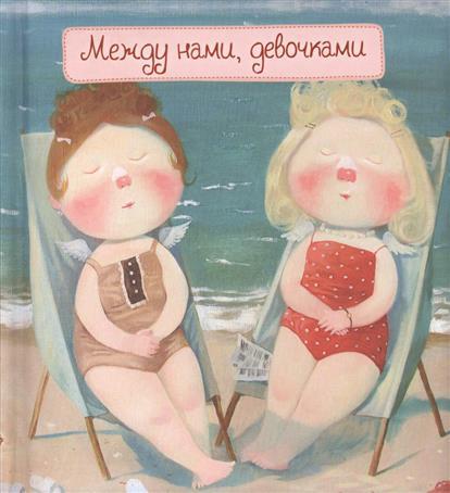 Гапчинская Е. (худ.) Между нами, девочками ISBN: 9785699858781 гапчинская е между нами девочками девочка в шоколаде блокнот mini евгения гапчинская