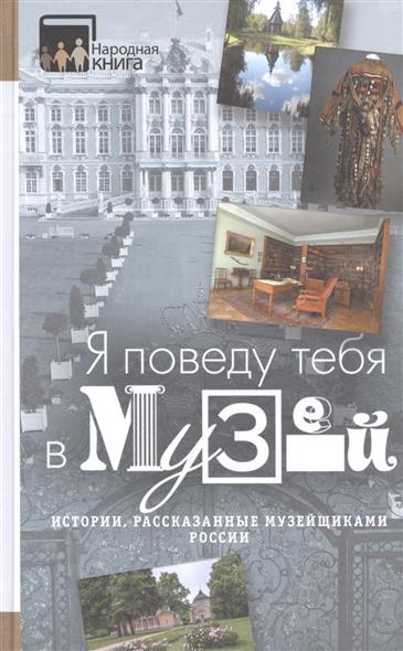 Серебрякова Е. (вед.ред.) Я поведу тебя в музей. Истории, рассказанные музейщиками России