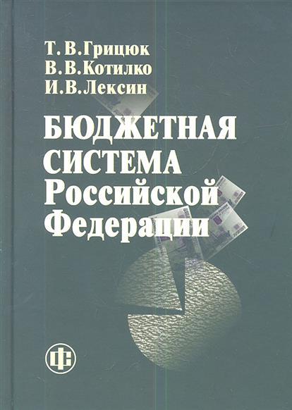 Грицюк Т., Котилко В., Лексин И. Бюджетная система Российской Федерации. Учебно-методическое пособие