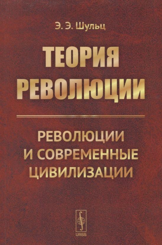 Шульц Э. Теория революции. Революции и современные цивилизации леонид шульц теплоэнергетическое оборудование и энергосбережение