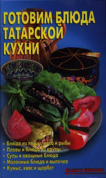 Готовим блюда татарской кухни: Блюда из птицы, мяса и рыбы. Пловы, блюда из круп. Супы и овощные блюда. Молочные блюда и выпечка. Кумыс, квас и щербет