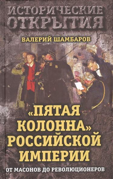 Шамбаров В. Пятая колонна Российской Империи. От масонов до революционеров бушин в пятая колонна отпор клеветникам