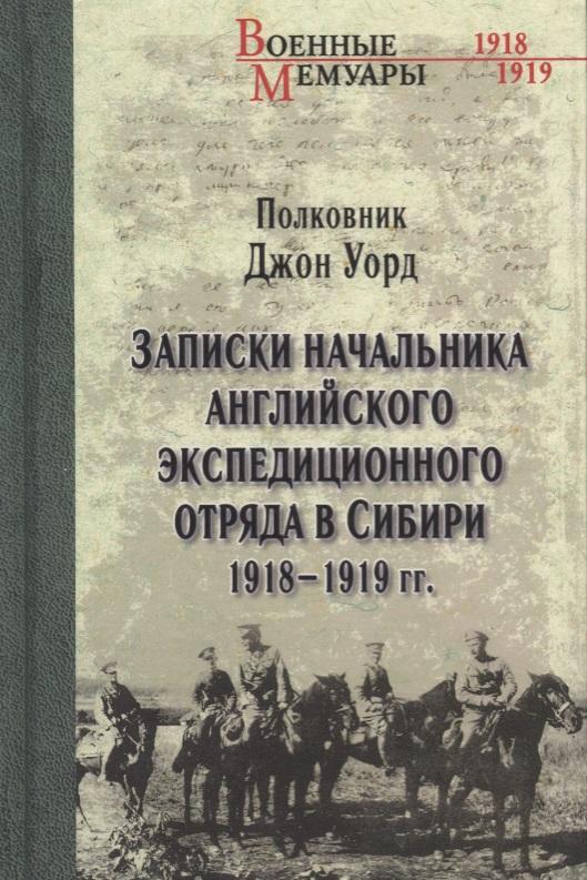 Уорд Дж. Записки начальника английского экспедиционного отряда в Сибири. 1918-1919гг