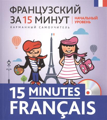 Кобринец О. Французский за 15 минут. Начальный уровень. (+CD) книги эксмо французский за 15 минут начальный уровень cd