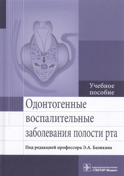 Базикян Э. и др. Одонтогенные воспалительные заболевания полости рта. Учебное пособие ISBN: 9785970442173 базикян э стоматологический инструментарий атлас