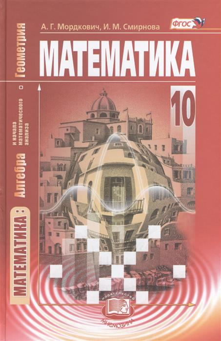 Мордкович А., Смирнова И. Математика: алгебра и начала математического анализа, геометрия. 10 класс. Учебник для учащихся общеобразовательных организаций (базовый уровень). 12-е издание, стереотипное