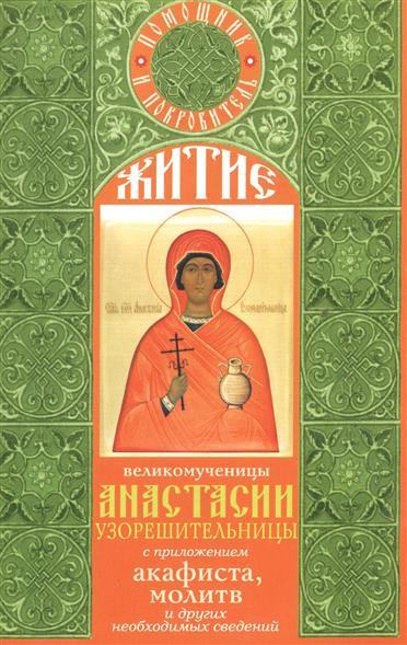 Житие великомученицы Анастасии Узорешительницы с приложением акафиста, молитв и других необходимых сведений