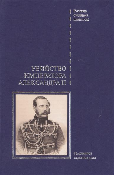 Убийство императора Александра II. Дело о совершенном 1 марта 1881 года злодеянии, жертвою коего пал император Алесандр II. Подлинное судебное дело