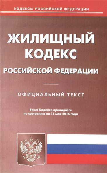 Жилищный кодекс Российской Федерации. Официальный текст. Текст Кодекса приводится по состоянию на 15 мая 2016 года